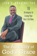 The Audacity of God's Grace : 10 Strategies to Living Your Best Life Now - John U. Nwankwo