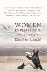 Women Entrepreneur Revolution : Ready! Set! Launch!: 100+ Successful Women Entrepreneurs Share Their Best Tips on What Works, What Doesn't (and Why) W - Jenn Aubert