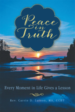 Peace in Truth : Every Moment in Life Gives a Lesson - Rev Carrie D. Larson Ma Ccht