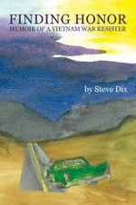 Finding Honor : Memoir of a Vietnam War Resister - Steve Dix