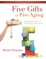 Five Gifts of Pro-Aging : Honoring Maturity in a Culture That Could Use It - Marcia Newman