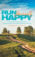Run Yourself Happy : A five week training program to release anxiety and create space for miracles - Carrie Roldan
