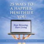 25 Ways to a Happier, Healthier You - Penelope Jane Whiteley