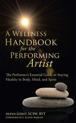 A Wellness Handbook for the Performing Artist : The Performer's Essential Guide to Staying Healthy in Body, Mind, and Spirit - Alena Gerst LCSW RYT