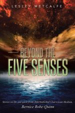 Beyond the Five Senses : Stories on life and spirit from International Clairvoyant-Medium, Bernice Robe-Quinn - Lesley Metcalfe