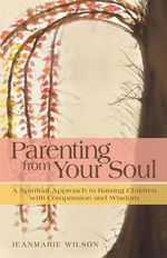 Parenting from Your Soul : A Spiritual Approach to Raising Children with Compassion and Wisdom - Jeanmarie Wilson