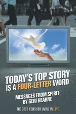 Today's Top Story Is a Four-Letter Word : Messages From Spirit: The Good News For Living in Love - Geri Hearne