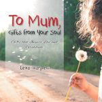 To Mum, Gifts from Your Soul : Gifts That Inspire Love and Gratitude - Lexa Harpell