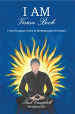 I Am-Vision Book : From Religious Rules to Metaphysical Principles - Metaphysician Paul Campbell