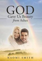 God Gave Us Beauty from Ashes - Naomi Smith