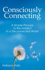 Consciously Connecting : A Simple Process to Reconnect in a Disconnected World - Holland Haiis