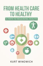 From Health Care to Healthy : A Path to Regaining Health - Kurt Winowich