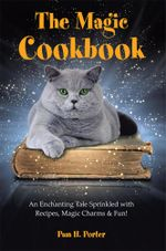 The Magic Cookbook : An Enchanting Tale Sprinkled with Recipes, Magic Charms & Fun! - Pam H. Porter