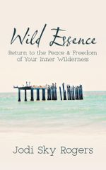 Wild Essence : Return to the Peace & Freedom of Your Inner Wilderness - Jodi  Sky Rogers
