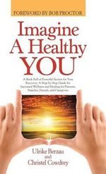 Imagine a Healthy You : A Book Full of Powerful Secrets for Your Recovery. a Step-By-Step Guide for Increased Wellness and Healing for Patients, Families, Friends, and Caregivers - Ulrike Berzau