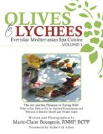 Olives to Lychees Everyday Mediter-asian Spa Cuisine Volume 1 : What to Eat, How to Eat for Optimal Nourishment and Wellness to Resolve Health and Weig - Marie-Claire Bourgeois