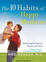 The 10 Habits of Happy Mothers : Reclaiming Our Passion, Purpose, and Sanity - Meg Meeker