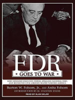 FDR Goes to War : How Expanded Executive Power, Spiraling National Debt, and Restricted Civil Liberties Shaped Wartime America - Anita Folsom
