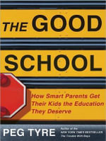 The Good School : How Smart Parents Get Their Kids the Education They Deserve - Peg Tyre