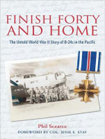 Finish Forty and Home : The Untold World War II Story of B-24s in the Pacific - Phil Scearce