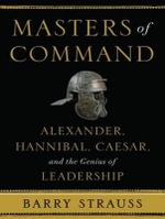 Masters of Command : Alexander, Hannibal, Caesar, and the Genius of Leadership - Barry Strauss