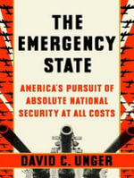 The Emergency State : America's Pursuit of Absolute Security at All Costs - David C. Unger