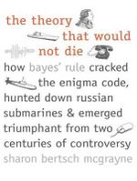 The Theory That Would Not Die : How Bayes' Rule Cracked the Enigma Code, Hunted Down Russian Submarines, and Emerged Triumphant from Two Centuries of Controversy - Sharon Bertsch McGrayne