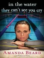 In the Water They Can't See You Cry : A Memoir - Amanda Beard