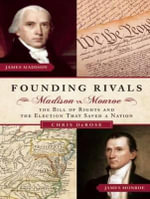 Founding Rivals : Madison Vs. Monroe, the Bill of Rights, and the Election That Saved a Nation - Chris DeRose