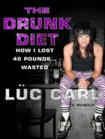 The Drunk Diet : How I Lost 40 Pounds...Wasted: a Memoir - Luc Carl