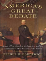 America's Great Debate : Henry Clay, Stephen A. Douglas, and the Compromise That Preserved the Union - Fergus M. Bordewich
