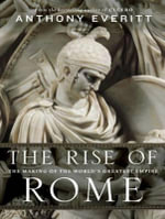 The Rise of Rome : The Making of the World's Greatest Empire - Anthony Everitt