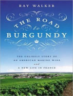 The Road to Burgundy : The Unlikely Story of an American Making Wine and a New Life in France - Ray Walker