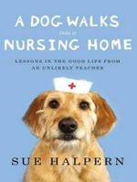 A Dog Walks into a Nursing Home : Lessons in the Good Life from an Unlikely Teacher - Sue Halpern