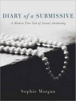 Diary of a Submissive : A Modern True Tale of Sexual Awakening - Sophie Morgan