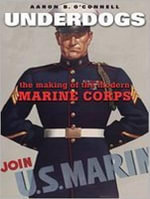 Underdogs : The Making of the Modern Marine Corps - Aaron B. O'Connell