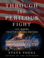 Through the Perilous Fight : Six Weeks That Saved the Nation - Steve Vogel