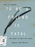 To be a Friend is Fatal : The Fight to Save the Iraqis America Left Behind - Kirk Johnson