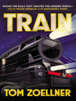 Train : Riding the Rails That Created the Modern World-from the trans-Siberian to the Southwest Chief - Tom Zoellner