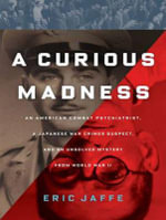 A Curious Madness : An American Combat Psychiatrist, a Japanese War Crimes Suspect, and an Unsolved Mystery from World War II - Eric Jaffe