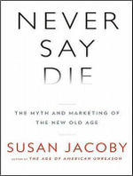 Never Say Die : The Myth and Marketing of the New Old Age: Library Edition - Susan Jacoby