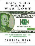 How the West Was Lost : Fifty Years of Economic Folly; And the Stark Choices Ahead - Dambisa Moyo