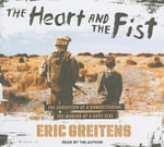 The Heart and the Fist : The Education of a Humanitarian, The Making of a Navy Seal: Library Edition - Eric Greitens
