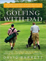 Golfing with Dad : The Game's Greatest Players Reflect on Their Fathers and the Game They Love - David Barrett