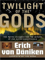 Twilight of the Gods : The Mayan Calendar and the Return of the Extraterrestrials - Erich von Daniken