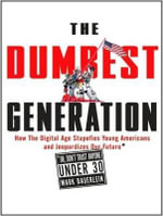 The Dumbest Generation : How the Digital Age Stupefies Young Americans and Jeopardizes Our Future (or, Don't Trust Anyone Under 30) - Mark Bauerlein