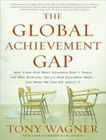 Global Achievement Gap : Why Even Our Best Schools Don't Teach the New Survival Skills Our Children Need---And What We Can Do about It - Tony Wagner