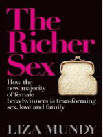 Richer Sex : How the New Majority of Female Breadwinners Is Transforming Sex, Love and Family - Liza Mundy