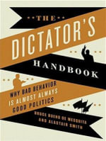 Dictator's Handbook : Why Bad Behavior Is Almost Always Good Politics - Bruce Bueno de Mesquita