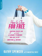 How to Shop for Free : Shopping Secrets for Smart Women Who Love to Get Something for Nothing - Kathy Spencer
